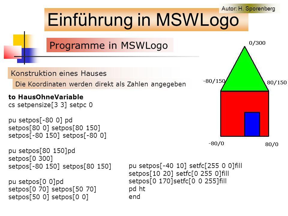 Einführung in MSWLogo Programme in MSWLogo f Konstruktion eines Hauses to HausOhneVariable cs setpensize[3 3] setpc 0 pu setpos[-80 0] pd setpos[80 0] setpos[80 150] setpos[-80 150] setpos[-80 0] pu setpos[80 150]pd setpos[0 300] setpos[-80 150] setpos[80 150] pu setpos[0 0]pd setpos[0 70] setpos[50 70] setpos[50 0] setpos[0 0] pu setpos[-40 10] setfc[255 0 0]fill setpos[10 20] setfc[0 255 0]fill setpos[0 170]setfc[0 0 255]fill pd ht end Die Koordinaten werden direkt als Zahlen angegeben Autor: H.