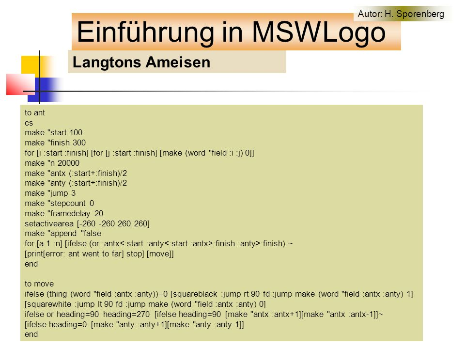 Langtons Ameisen to ant cs make start 100 make finish 300 for [i :start :finish] [for [j :start :finish] [make (word field :i :j) 0]] make n 20000 make antx (:start+:finish)/2 make anty (:start+:finish)/2 make jump 3 make stepcount 0 make framedelay 20 setactivearea [-260 -260 260 260] make append false for [a 1 :n] [ifelse (or :antx :finish :anty>:finish) ~ [print[error: ant went to far] stop] [move]] end to move ifelse (thing (word field :antx :anty))=0 [squareblack :jump rt 90 fd :jump make (word field :antx :anty) 1] [squarewhite :jump lt 90 fd :jump make (word field :antx :anty) 0] ifelse or heading=90 heading=270 [ifelse heading=90 [make antx :antx+1][make antx :antx-1]]~ [ifelse heading=0 [make anty :anty+1][make anty :anty-1]] end Einführung in MSWLogo Autor: H.