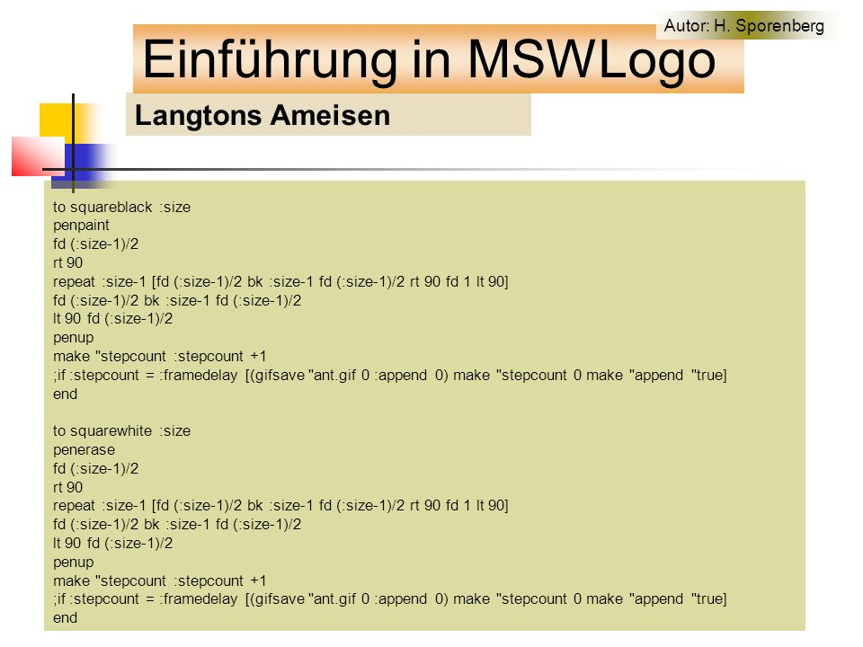 Langtons Ameisen to squareblack :size penpaint fd (:size-1)/2 rt 90 repeat :size-1 [fd (:size-1)/2 bk :size-1 fd (:size-1)/2 rt 90 fd 1 lt 90] fd (:size-1)/2 bk :size-1 fd (:size-1)/2 lt 90 fd (:size-1)/2 penup make stepcount :stepcount +1 ;if :stepcount = :framedelay [(gifsave ant.gif 0 :append 0) make stepcount 0 make append true] end to squarewhite :size penerase fd (:size-1)/2 rt 90 repeat :size-1 [fd (:size-1)/2 bk :size-1 fd (:size-1)/2 rt 90 fd 1 lt 90] fd (:size-1)/2 bk :size-1 fd (:size-1)/2 lt 90 fd (:size-1)/2 penup make stepcount :stepcount +1 ;if :stepcount = :framedelay [(gifsave ant.gif 0 :append 0) make stepcount 0 make append true] end Einführung in MSWLogo Autor: H.
