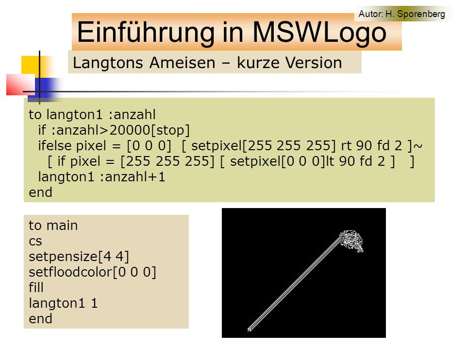 Langtons Ameisen – kurze Version to langton1 :anzahl if :anzahl>20000[stop] ifelse pixel = [0 0 0] [ setpixel[255 255 255] rt 90 fd 2 ]~ [ if pixel = [255 255 255] [ setpixel[0 0 0]lt 90 fd 2 ] ] langton1 :anzahl+1 end to main cs setpensize[4 4] setfloodcolor[0 0 0] fill langton1 1 end Einführung in MSWLogo Autor: H.