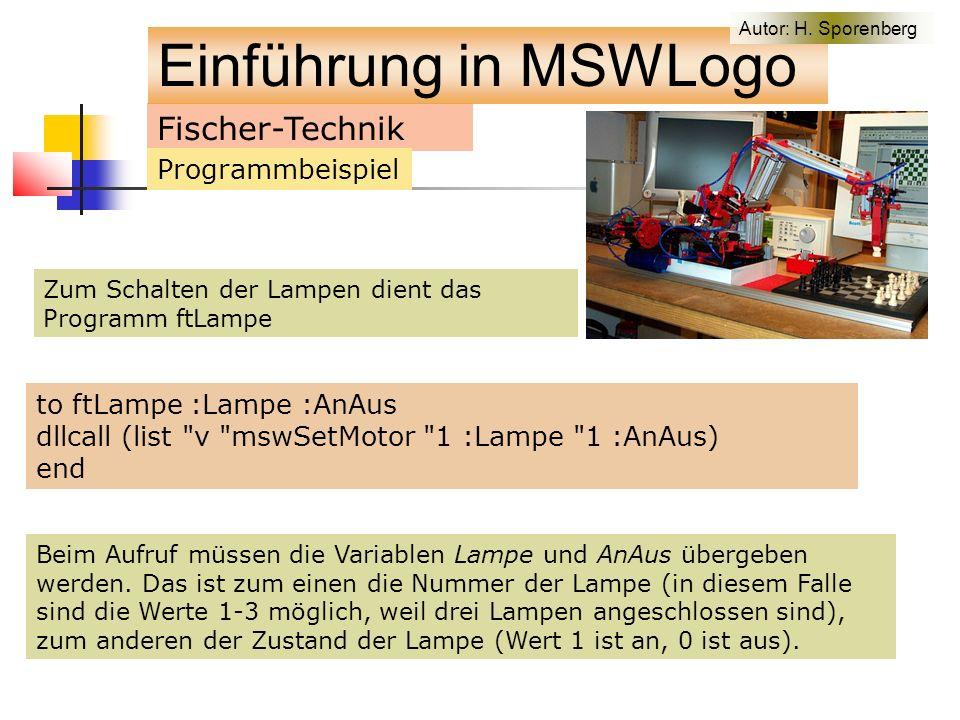 Zum Schalten der Lampen dient das Programm ftLampe Fischer-Technik Programmbeispiel to ftLampe :Lampe :AnAus dllcall (list v mswSetMotor 1 :Lampe 1 :AnAus) end Beim Aufruf müssen die Variablen Lampe und AnAus übergeben werden.