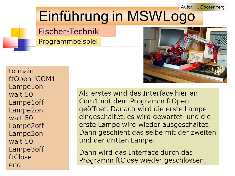 Fischer-Technik Programmbeispiel to main ftOpen COM1 Lampe1on wait 50 Lampe1off Lampe2on wait 50 Lampe2off Lampe3on wait 50 Lampe3off ftClose end Als erstes wird das Interface hier an Com1 mit dem Programm ftOpen geöffnet.