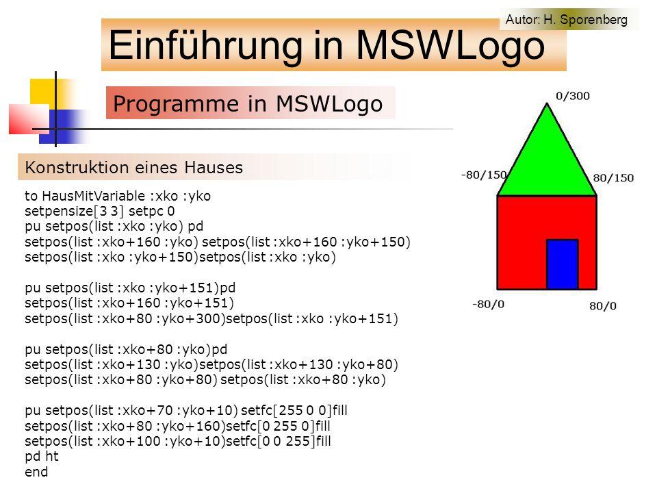 Einführung in MSWLogo Programme in MSWLogo f Konstruktion eines Hauses to HausMitVariable :xko :yko setpensize[3 3] setpc 0 pu setpos(list :xko :yko) pd setpos(list :xko+160 :yko) setpos(list :xko+160 :yko+150) setpos(list :xko :yko+150)setpos(list :xko :yko) pu setpos(list :xko :yko+151)pd setpos(list :xko+160 :yko+151) setpos(list :xko+80 :yko+300)setpos(list :xko :yko+151) pu setpos(list :xko+80 :yko)pd setpos(list :xko+130 :yko)setpos(list :xko+130 :yko+80) setpos(list :xko+80 :yko+80) setpos(list :xko+80 :yko) pu setpos(list :xko+70 :yko+10) setfc[255 0 0]fill setpos(list :xko+80 :yko+160)setfc[0 255 0]fill setpos(list :xko+100 :yko+10)setfc[0 0 255]fill pd ht end Autor: H.