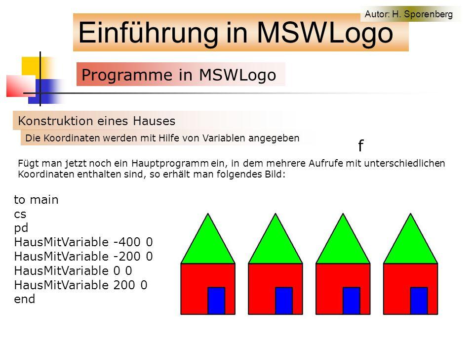 Einführung in MSWLogo Programme in MSWLogo f Konstruktion eines Hauses Fügt man jetzt noch ein Hauptprogramm ein, in dem mehrere Aufrufe mit unterschiedlichen Koordinaten enthalten sind, so erhält man folgendes Bild: to main cs pd HausMitVariable -400 0 HausMitVariable -200 0 HausMitVariable 0 0 HausMitVariable 200 0 end Die Koordinaten werden mit Hilfe von Variablen angegeben Autor: H.
