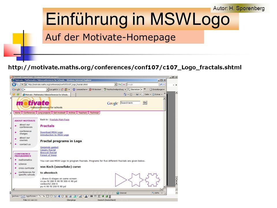 Auf der Motivate-Homepage http://motivate.maths.org/conferences/conf107/c107_Logo_fractals.shtml Einführung in MSWLogo Autor: H.