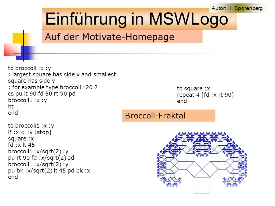 Auf der Motivate-Homepage to broccoli :x :y ; largest square has side x and smallest square has side y ; for example type broccoli 120 2 cs pu lt 90 fd 50 rt 90 pd broccoli1 :x :y ht end to broccoli1 :x :y if :x < :y [stop] square :x fd :x lt 45 broccoli1 :x/sqrt(2) :y pu rt 90 fd :x/sqrt(2) pd broccoli1 :x/sqrt(2) :y pu bk :x/sqrt(2) lt 45 pd bk :x end to square :x repeat 4 [fd :x rt 90] end Broccoli-Fraktal Einführung in MSWLogo Autor: H.