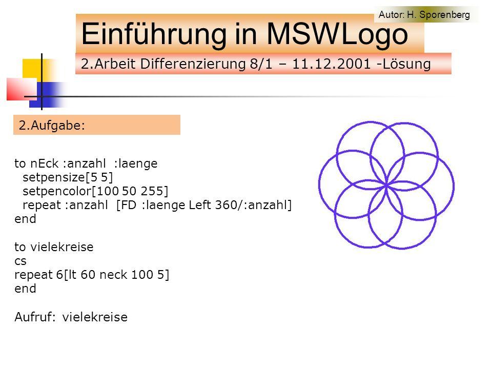 2.Aufgabe: Einführung in MSWLogo to nEck :anzahl :laenge setpensize[5 5] setpencolor[100 50 255] repeat :anzahl [FD :laenge Left 360/:anzahl] end to vielekreise cs repeat 6[lt 60 neck 100 5] end Aufruf: vielekreise Autor: H.