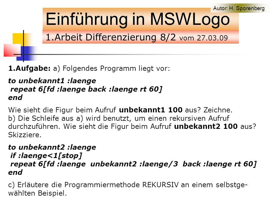 1.Arbeit Differenzierung 8/2 vom 27.03.09 Einführung in MSWLogo 1.Aufgabe: a) Folgendes Programm liegt vor: to unbekannt1 :laenge repeat 6[fd :laenge back :laenge rt 60] end Wie sieht die Figur beim Aufruf unbekannt1 100 aus.