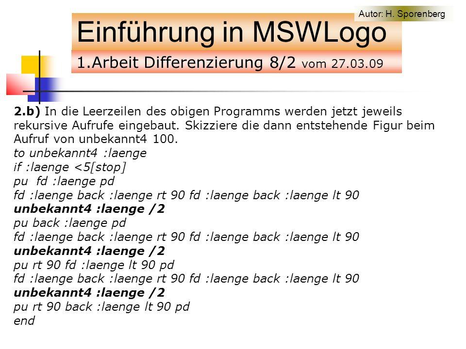 1.Arbeit Differenzierung 8/2 vom 27.03.09 Einführung in MSWLogo 2.b) In die Leerzeilen des obigen Programms werden jetzt jeweils rekursive Aufrufe eingebaut.