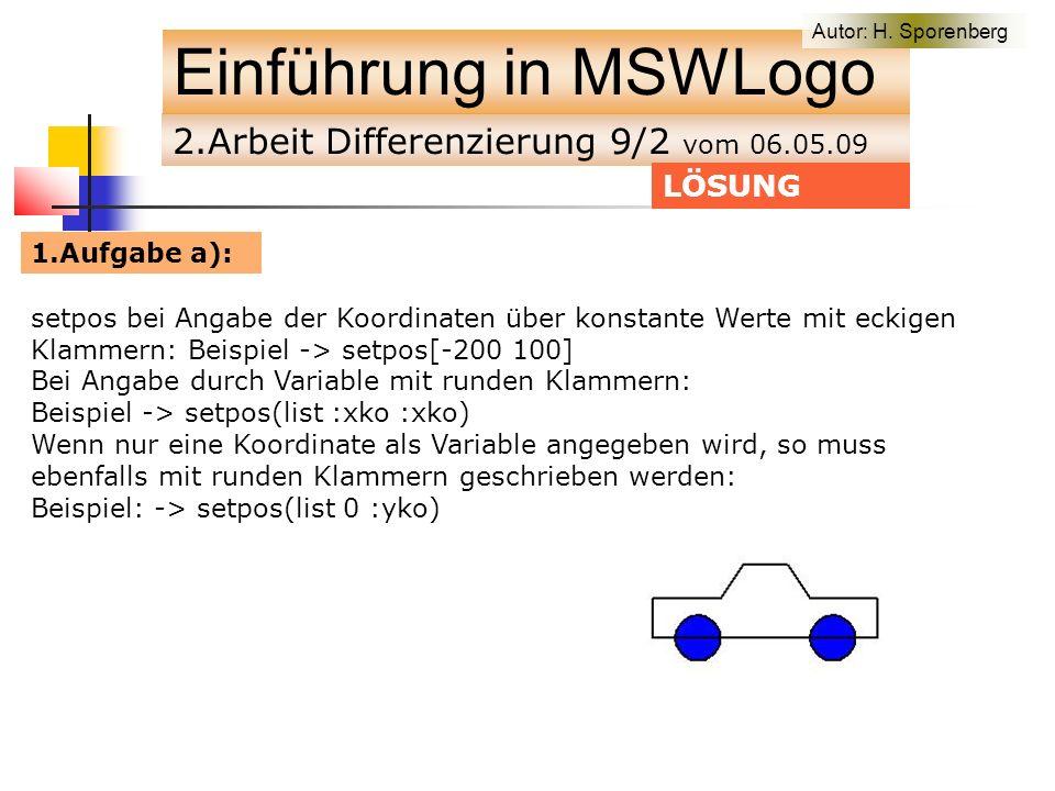 2.Arbeit Differenzierung 9/2 vom 06.05.09 Einführung in MSWLogo setpos bei Angabe der Koordinaten über konstante Werte mit eckigen Klammern: Beispiel -> setpos[-200 100] Bei Angabe durch Variable mit runden Klammern: Beispiel -> setpos(list :xko :xko) Wenn nur eine Koordinate als Variable angegeben wird, so muss ebenfalls mit runden Klammern geschrieben werden: Beispiel: -> setpos(list 0 :yko) LÖSUNG 1.Aufgabe a): Autor: H.