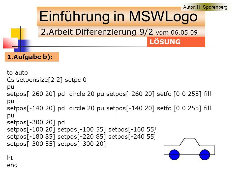 2.Arbeit Differenzierung 9/2 vom 06.05.09 Einführung in MSWLogo to auto Cs setpensize[2 2] setpc 0 pu setpos[-260 20] pd circle 20 pu setpos[-260 20] setfc [0 0 255] fill pu setpos[-140 20] pd circle 20 pu setpos[-140 20] setfc [0 0 255] fill pu setpos[-300 20] pd setpos[-100 20] setpos[-100 55] setpos[-160 55] setpos[-180 85] setpos[-220 85] setpos[-240 55] setpos[-300 55] setpos[-300 20] ht end LÖSUNG 1.Aufgabe b): Autor: H.