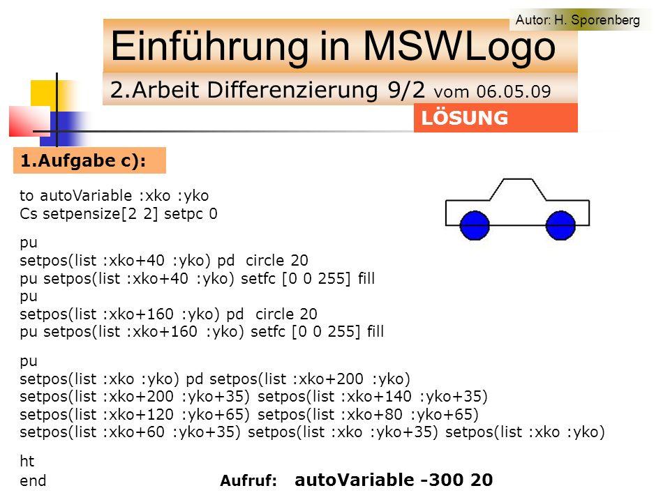 2.Arbeit Differenzierung 9/2 vom 06.05.09 Einführung in MSWLogo to autoVariable :xko :yko Cs setpensize[2 2] setpc 0 pu setpos(list :xko+40 :yko) pd circle 20 pu setpos(list :xko+40 :yko) setfc [0 0 255] fill pu setpos(list :xko+160 :yko) pd circle 20 pu setpos(list :xko+160 :yko) setfc [0 0 255] fill pu setpos(list :xko :yko) pd setpos(list :xko+200 :yko) setpos(list :xko+200 :yko+35) setpos(list :xko+140 :yko+35) setpos(list :xko+120 :yko+65) setpos(list :xko+80 :yko+65) setpos(list :xko+60 :yko+35) setpos(list :xko :yko+35) setpos(list :xko :yko) ht end Aufruf: autoVariable -300 20 LÖSUNG 1.Aufgabe c): Autor: H.