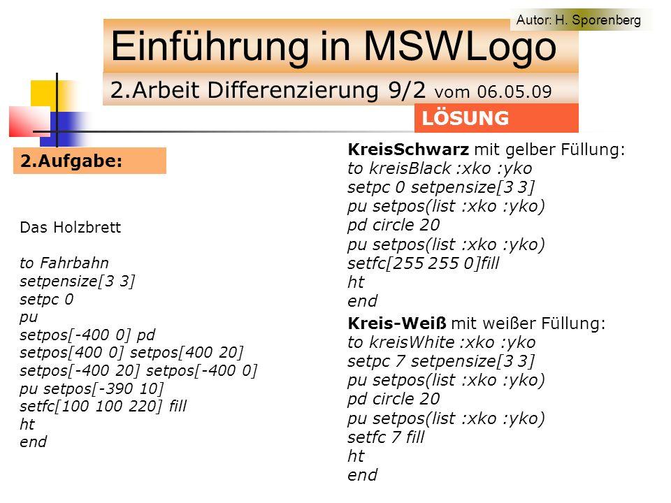 2.Arbeit Differenzierung 9/2 vom 06.05.09 Einführung in MSWLogo Das Holzbrett to Fahrbahn setpensize[3 3] setpc 0 pu setpos[-400 0] pd setpos[400 0] setpos[400 20] setpos[-400 20] setpos[-400 0] pu setpos[-390 10] setfc[100 100 220] fill ht end LÖSUNG KreisSchwarz mit gelber Füllung: to kreisBlack :xko :yko setpc 0 setpensize[3 3] pu setpos(list :xko :yko) pd circle 20 pu setpos(list :xko :yko) setfc[255 255 0]fill ht end Kreis-Weiß mit weißer Füllung: to kreisWhite :xko :yko setpc 7 setpensize[3 3] pu setpos(list :xko :yko) pd circle 20 pu setpos(list :xko :yko) setfc 7 fill ht end 2.Aufgabe: Autor: H.