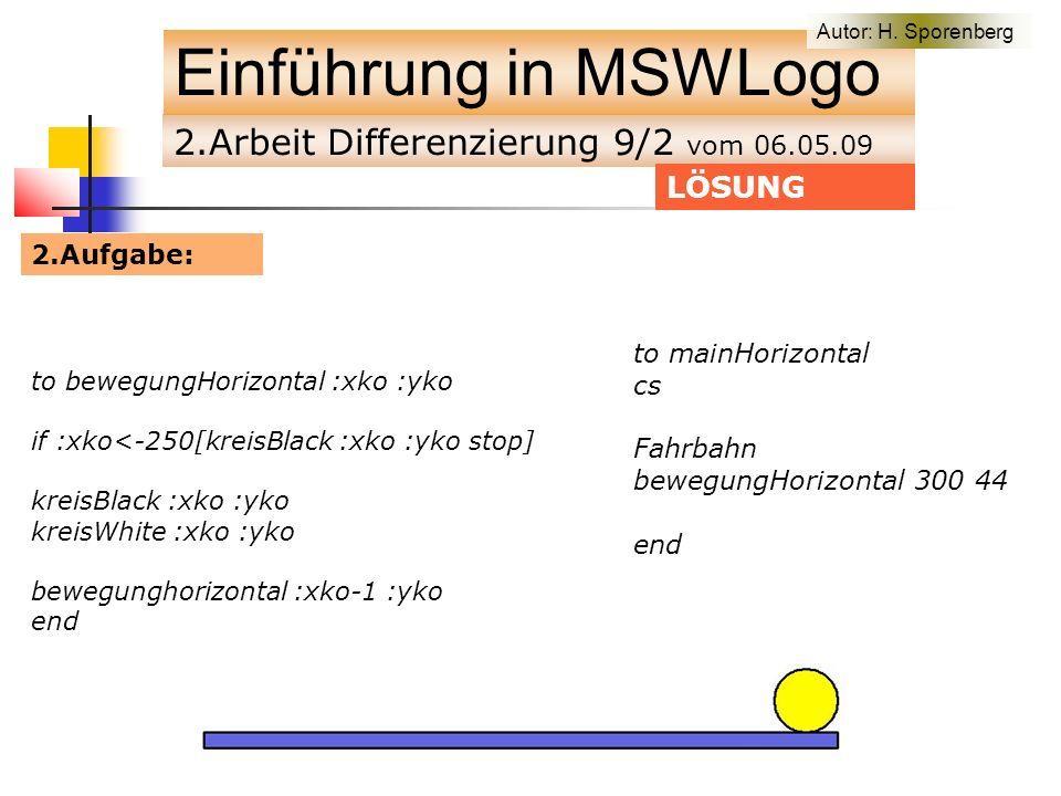 2.Arbeit Differenzierung 9/2 vom 06.05.09 Einführung in MSWLogo to bewegungHorizontal :xko :yko if :xko<-250[kreisBlack :xko :yko stop] kreisBlack :xko :yko kreisWhite :xko :yko bewegunghorizontal :xko-1 :yko end LÖSUNG to mainHorizontal cs Fahrbahn bewegungHorizontal 300 44 end 2.Aufgabe: Autor: H.
