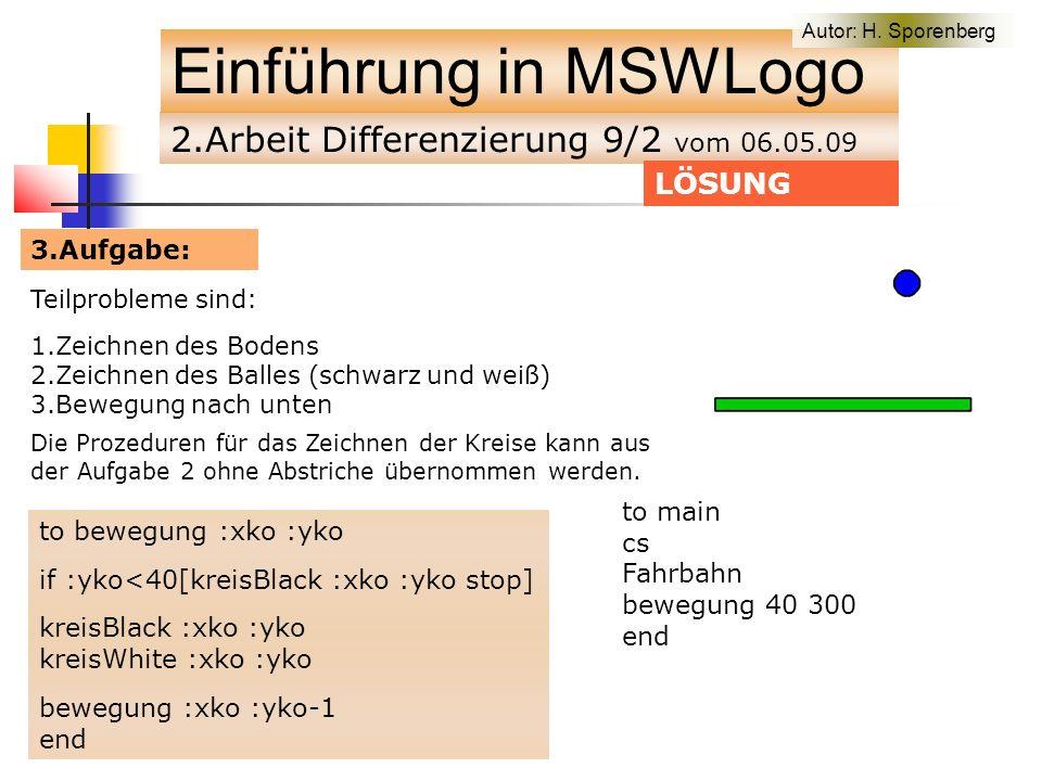2.Arbeit Differenzierung 9/2 vom 06.05.09 Einführung in MSWLogo Teilprobleme sind: 1.Zeichnen des Bodens 2.Zeichnen des Balles (schwarz und weiß) 3.Bewegung nach unten LÖSUNG Die Prozeduren für das Zeichnen der Kreise kann aus der Aufgabe 2 ohne Abstriche übernommen werden.