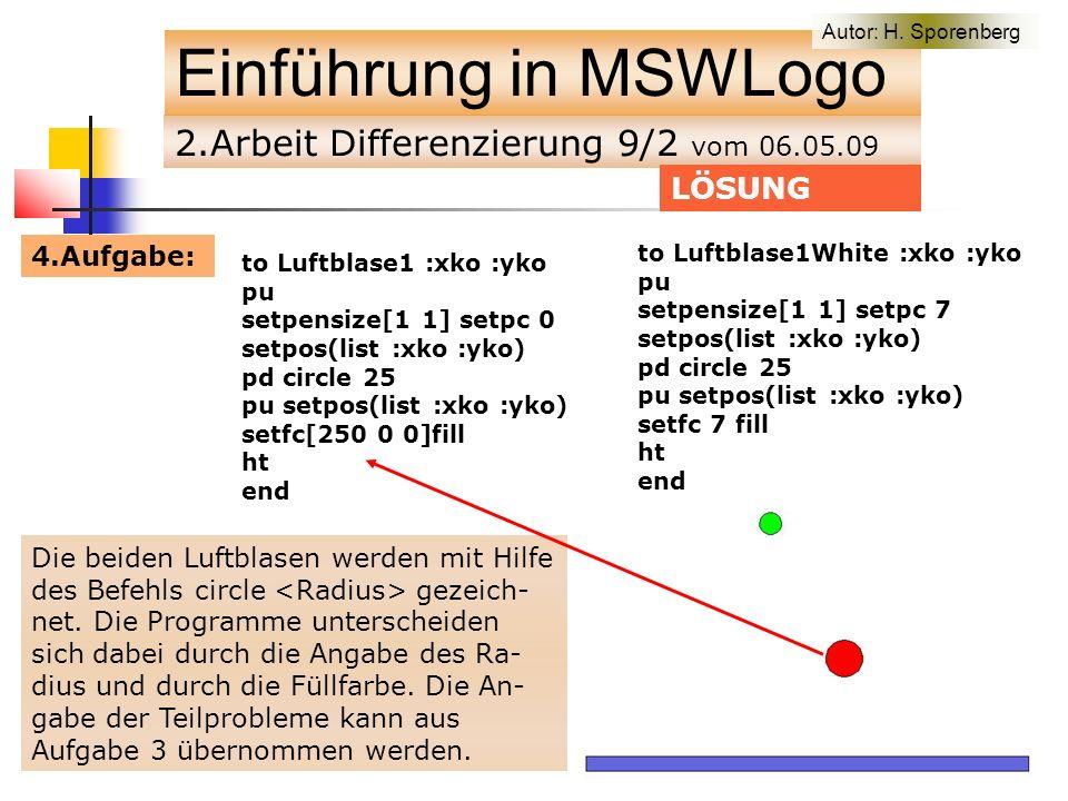 2.Arbeit Differenzierung 9/2 vom 06.05.09 Einführung in MSWLogo 4.Aufgabe: LÖSUNG to Luftblase1 :xko :yko pu setpensize[1 1] setpc 0 setpos(list :xko :yko) pd circle 25 pu setpos(list :xko :yko) setfc[250 0 0]fill ht end to main cs Fahrbahn bewegung 40 300 end Die beiden Luftblasen werden mit Hilfe des Befehls circle gezeich- net.