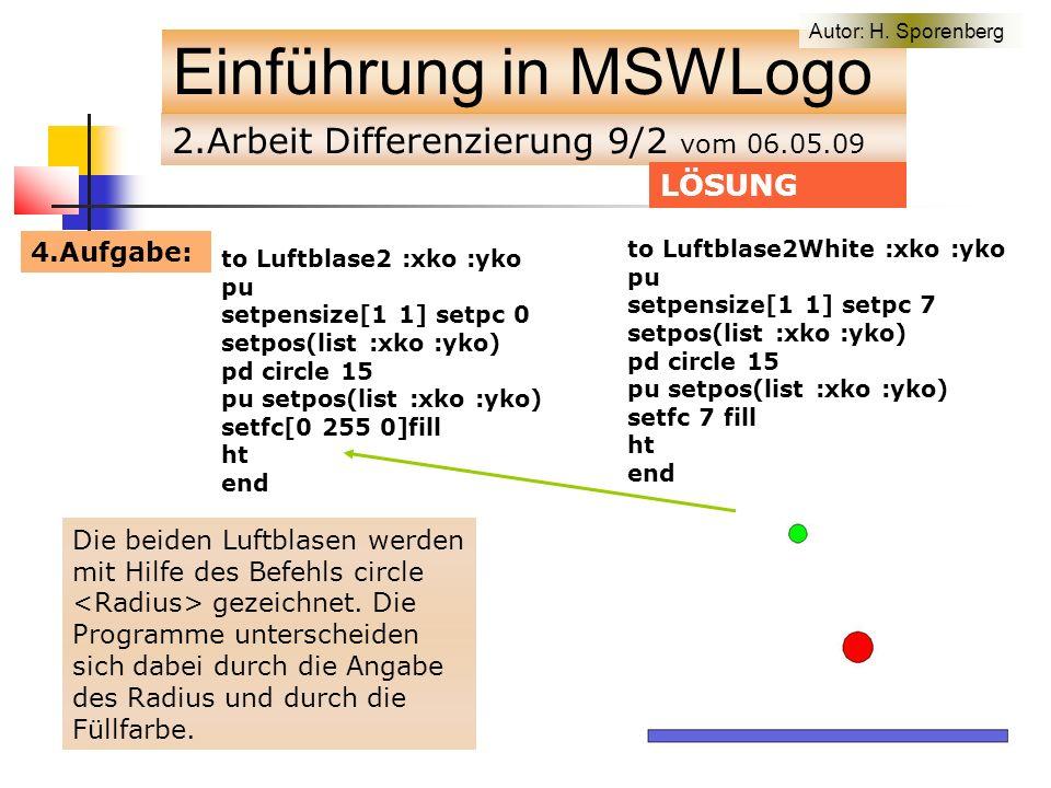 2.Arbeit Differenzierung 9/2 vom 06.05.09 Einführung in MSWLogo LÖSUNG to Luftblase2 :xko :yko pu setpensize[1 1] setpc 0 setpos(list :xko :yko) pd circle 15 pu setpos(list :xko :yko) setfc[0 255 0]fill ht end Die beiden Luftblasen werden mit Hilfe des Befehls circle gezeichnet.