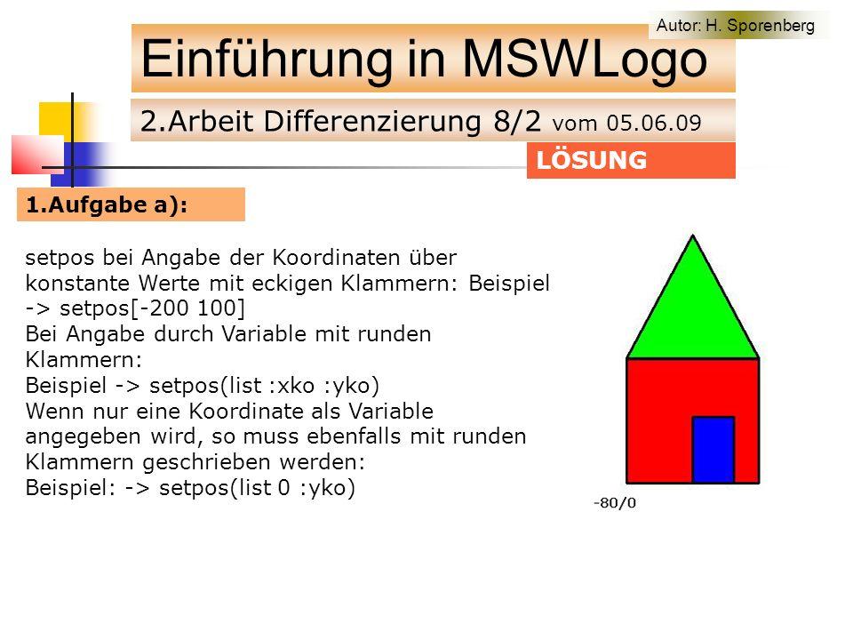 2.Arbeit Differenzierung 8/2 vom 05.06.09 Einführung in MSWLogo LÖSUNG 1.Aufgabe a): setpos bei Angabe der Koordinaten über konstante Werte mit eckigen Klammern: Beispiel -> setpos[-200 100] Bei Angabe durch Variable mit runden Klammern: Beispiel -> setpos(list :xko :yko) Wenn nur eine Koordinate als Variable angegeben wird, so muss ebenfalls mit runden Klammern geschrieben werden: Beispiel: -> setpos(list 0 :yko) Autor: H.