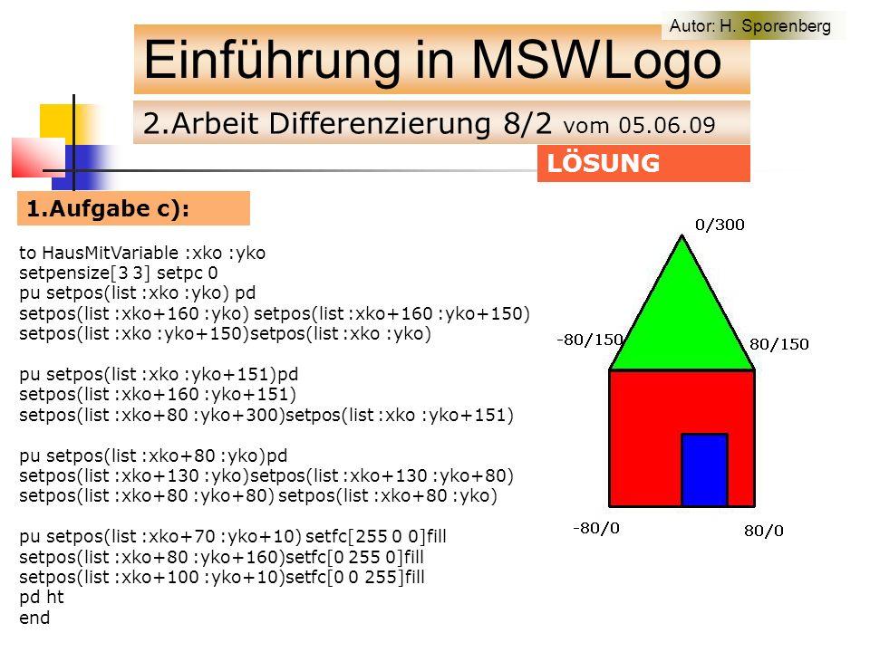 2.Arbeit Differenzierung 8/2 vom 05.06.09 Einführung in MSWLogo LÖSUNG 1.Aufgabe c): to HausMitVariable :xko :yko setpensize[3 3] setpc 0 pu setpos(list :xko :yko) pd setpos(list :xko+160 :yko) setpos(list :xko+160 :yko+150) setpos(list :xko :yko+150)setpos(list :xko :yko) pu setpos(list :xko :yko+151)pd setpos(list :xko+160 :yko+151) setpos(list :xko+80 :yko+300)setpos(list :xko :yko+151) pu setpos(list :xko+80 :yko)pd setpos(list :xko+130 :yko)setpos(list :xko+130 :yko+80) setpos(list :xko+80 :yko+80) setpos(list :xko+80 :yko) pu setpos(list :xko+70 :yko+10) setfc[255 0 0]fill setpos(list :xko+80 :yko+160)setfc[0 255 0]fill setpos(list :xko+100 :yko+10)setfc[0 0 255]fill pd ht end Autor: H.