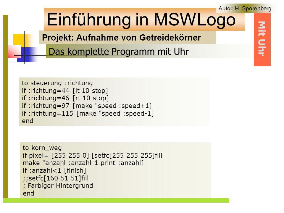 Projekt: Aufnahme von Getreidekörner Einführung in MSWLogo to korn_weg if pixel= [255 255 0] [setfc[255 255 255]fill make anzahl :anzahl-1 print :anzahl] if :anzahl<1 [finish] ;;setfc[160 51 51]fill ; Farbiger Hintergrund end Das komplette Programm mit Uhr to steuerung :richtung if :richtung=44 [lt 10 stop] if :richtung=46 [rt 10 stop] if :richtung=97 [make speed :speed+1] if :richtung=115 [make speed :speed-1] end Mit Uhr Autor: H.