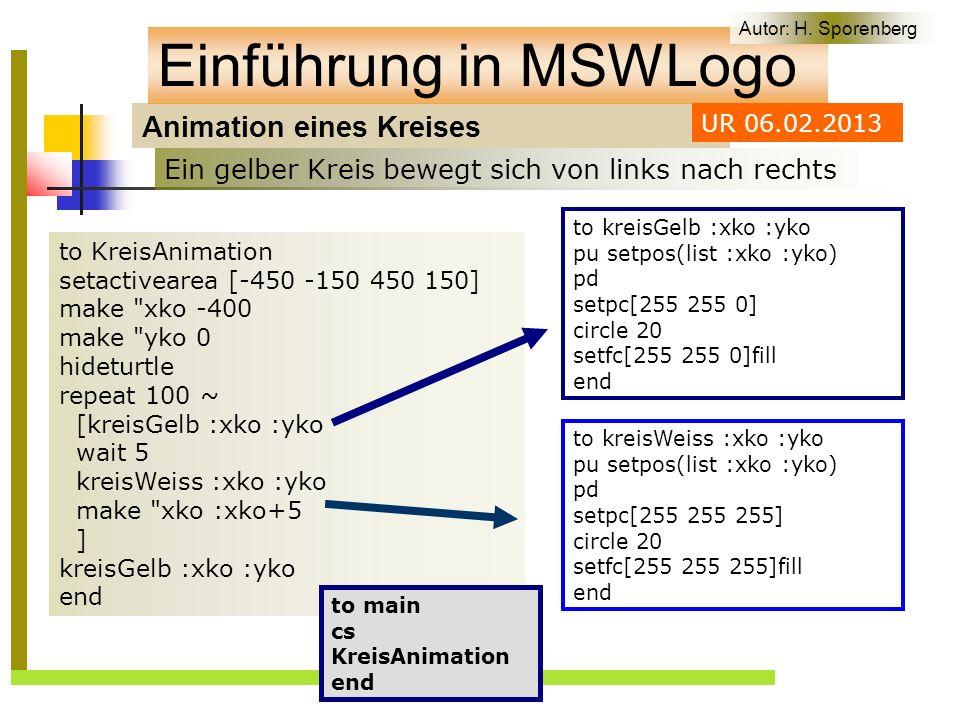 Animation eines Kreises Einführung in MSWLogo to KreisAnimation setactivearea [-450 -150 450 150] make xko -400 make yko 0 hideturtle repeat 100 ~ [kreisGelb :xko :yko wait 5 kreisWeiss :xko :yko make xko :xko+5 ] kreisGelb :xko :yko end Ein gelber Kreis bewegt sich von links nach rechts Autor: H.