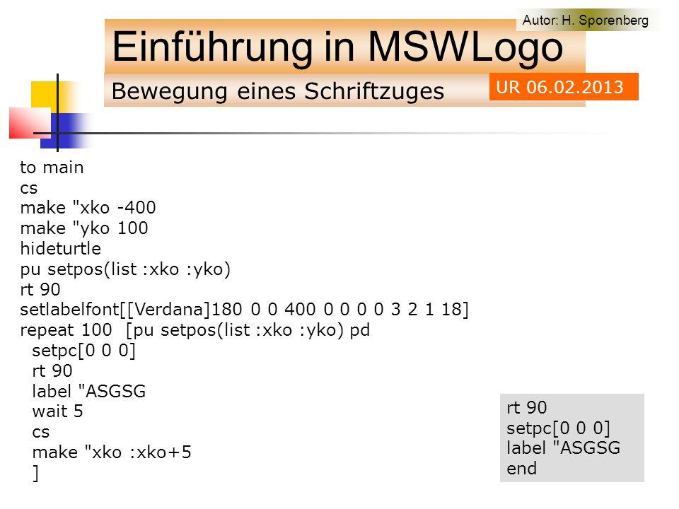 Bewegung eines Schriftzuges Einführung in MSWLogo to main cs make xko -400 make yko 100 hideturtle pu setpos(list :xko :yko) rt 90 setlabelfont[[Verdana]180 0 0 400 0 0 0 0 3 2 1 18] repeat 100 [pu setpos(list :xko :yko) pd setpc[0 0 0] rt 90 label ASGSG wait 5 cs make xko :xko+5 ] Autor: H.
