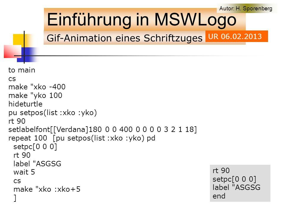 Gif-Animation eines Schriftzuges Einführung in MSWLogo to main cs make xko -400 make yko 100 hideturtle pu setpos(list :xko :yko) rt 90 setlabelfont[[Verdana]180 0 0 400 0 0 0 0 3 2 1 18] repeat 100 [pu setpos(list :xko :yko) pd setpc[0 0 0] rt 90 label ASGSG wait 5 cs make xko :xko+5 ] Autor: H.