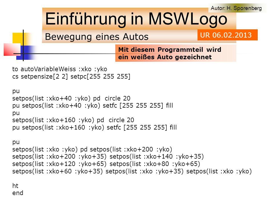 Bewegung eines Autos Einführung in MSWLogo to autoVariableWeiss :xko :yko cs setpensize[2 2] setpc[255 255 255] pu setpos(list :xko+40 :yko) pd circle 20 pu setpos(list :xko+40 :yko) setfc [255 255 255] fill pu setpos(list :xko+160 :yko) pd circle 20 pu setpos(list :xko+160 :yko) setfc [255 255 255] fill pu setpos(list :xko :yko) pd setpos(list :xko+200 :yko) setpos(list :xko+200 :yko+35) setpos(list :xko+140 :yko+35) setpos(list :xko+120 :yko+65) setpos(list :xko+80 :yko+65) setpos(list :xko+60 :yko+35) setpos(list :xko :yko+35) setpos(list :xko :yko) ht end Autor: H.