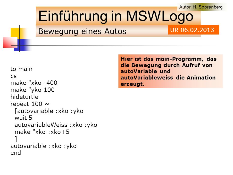 Bewegung eines Autos Einführung in MSWLogo to main cs make xko -400 make yko 100 hideturtle repeat 100 ~ [autovariable :xko :yko wait 5 autovariableWeiss :xko :yko make xko :xko+5 ] autovariable :xko :yko end Autor: H.