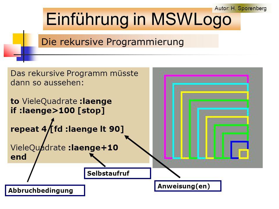 Das rekursive Programm müsste dann so aussehen: to VieleQuadrate :laenge if :laenge>100 [stop] repeat 4 [fd :laenge lt 90] VieleQuadrate :laenge+10 end Einführung in MSWLogo Die rekursive Programmierung Abbruchbedingung Anweisung(en) Selbstaufruf Autor: H.