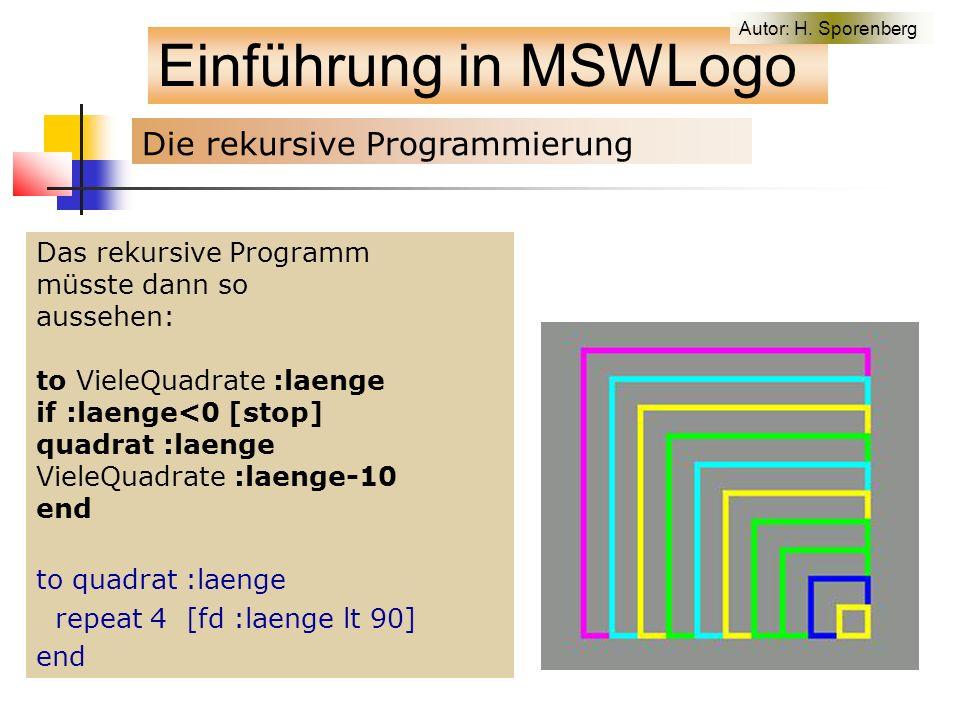 Das rekursive Programm müsste dann so aussehen: to VieleQuadrate :laenge if :laenge<0 [stop] quadrat :laenge VieleQuadrate :laenge-10 end to quadrat :laenge repeat 4 [fd :laenge lt 90] end Einführung in MSWLogo Die rekursive Programmierung Autor: H.