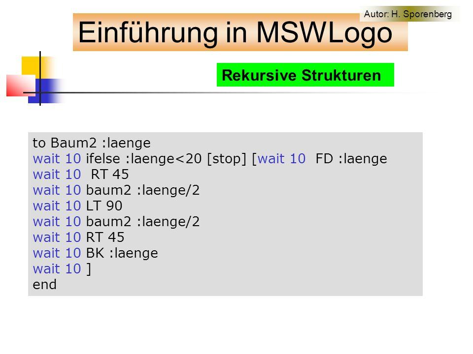 Rekursive Strukturen to Baum2 :laenge wait 10 ifelse :laenge<20 [stop] [wait 10 FD :laenge wait 10 RT 45 wait 10 baum2 :laenge/2 wait 10 LT 90 wait 10 baum2 :laenge/2 wait 10 RT 45 wait 10 BK :laenge wait 10 ] end Einführung in MSWLogo Autor: H.
