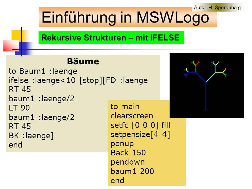 Bäume to Baum1 :laenge ifelse :laenge<10 [stop][FD :laenge RT 45 baum1 :laenge/2 LT 90 baum1 :laenge/2 RT 45 BK :laenge] end Rekursive Strukturen – mit IFELSE to main clearscreen setfc [0 0 0] fill setpensize[4 4] penup Back 150 pendown baum1 200 end Einführung in MSWLogo Autor: H.