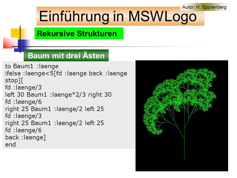 Rekursive Strukturen to Baum1 :laenge ifelse :laenge<5[fd :laenge back :laenge stop][ fd :laenge/3 left 30 Baum1 :laenge*2/3 right 30 fd :laenge/6 right 25 Baum1 :laenge/2 left 25 fd :laenge/3 right 25 Baum1 :laenge/2 left 25 fd :laenge/6 back :laenge] end Einführung in MSWLogo Baum mit drei Ästen Autor: H.