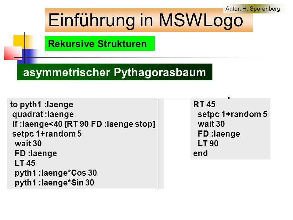 Rekursive Strukturen asymmetrischer Pythagorasbaum to pyth1 :laenge quadrat :laenge if :laenge<40 [RT 90 FD :laenge stop] setpc 1+random 5 wait 30 FD :laenge LT 45 pyth1 :laenge*Cos 30 pyth1 :laenge*Sin 30 RT 45 setpc 1+random 5 wait 30 FD :laenge LT 90 end Einführung in MSWLogo Autor: H.