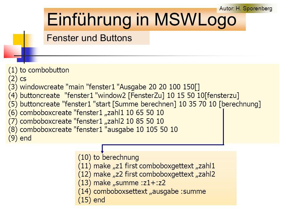 """(1) to combobutton (2) cs (3) windowcreate main fenster1 Ausgabe 20 20 100 150[] (4) buttoncreate fenster1 window2 [FensterZu] 10 15 50 10[fensterzu] (5) buttoncreate fenster1 start [Summe berechnen] 10 35 70 10 [berechnung] (6) comboboxcreate fenster1 """"zahl1 10 65 50 10 (7) comboboxcreate fenster1 """"zahl2 10 85 50 10 (8) comboboxcreate fenster1 ausgabe 10 105 50 10 (9) end (10) to berechnung (11) make """"z1 first comboboxgettext """"zahl1 (12) make """"z2 first comboboxgettext """"zahl2 (13) make """"summe :z1+:z2 (14) comboboxsettext """"ausgabe :summe (15) end Fenster und Buttons Einführung in MSWLogo Autor: H."""