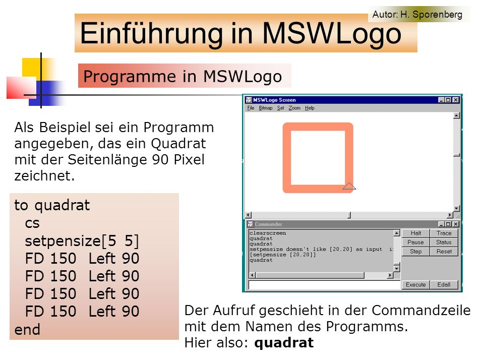 Auf der Motivate-Homepage to allvonkoch ; draws 6 stages on same screen cs pu fd 280 lt 90 fd 300 rt 90 pd vonkoch2 200 0 pu rt 90 fd 250 lt 90 pd vonkoch2 200 1 pu rt 90 fd 250 lt 90 pd vonkoch2 200 2 pu bk 300 lt 90 fd 500 rt 90 pd vonkoch2 200 3 pu rt 90 fd 250 lt 90 pd vonkoch2 200 4 pu rt 90 fd 250 lt 90 pd vonkoch2 200 5 ht end to side :x :y if :y = 0 [fd :x stop] side :x/3 :y-1 lt 60 side :x/3 :y-1 rt 120 side :x/3 :y-1 lt 60 side :x/3 :y-1 end to vonkoch1 ; superimposes 6 stages cs pu lt 90 fd 200 rt 90 pd vonkoch2 500 0 vonkoch2 500 1 vonkoch2 500 2 vonkoch2 500 3 vonkoch2 500 4 vonkoch2 500 5 end to side :x :y if :y = 0 [fd :x stop] side :x/3 :y-1 lt 60 side :x/3 :y-1 rt 120 side :x/3 :y-1 lt 60 side :x/3 :y-1 end to vonkoch2 :x :y ; draws single curve size :x stage :y at current cursor position repeat 3 [side :x :y rt 120] end to vonkoch3 ; draws sixth stage cs pu bk 300 lt 90 fd 200 rt 90 pd vonkoch2 500 5 end Einführung in MSWLogo Autor: H.
