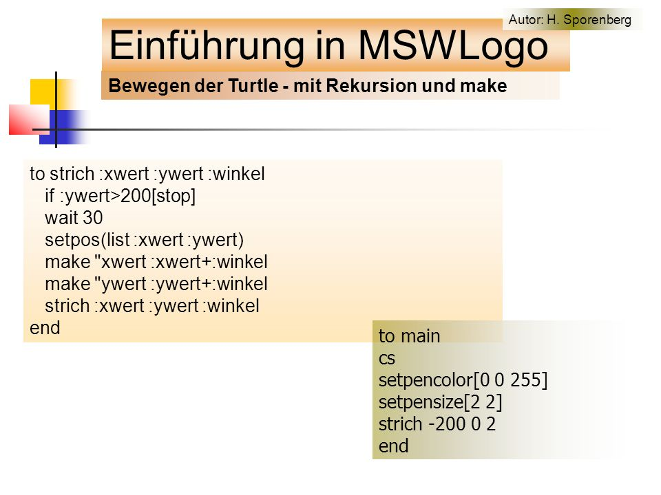 Bewegen der Turtle - mit Rekursion und make to strich :xwert :ywert :winkel if :ywert>200[stop] wait 30 setpos(list :xwert :ywert) make xwert :xwert+:winkel make ywert :ywert+:winkel strich :xwert :ywert :winkel end to main cs setpencolor[0 0 255] setpensize[2 2] strich -200 0 2 end Einführung in MSWLogo Autor: H.