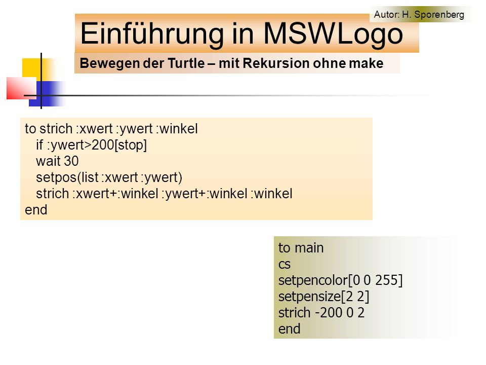 Bewegen der Turtle – mit Rekursion ohne make to strich :xwert :ywert :winkel if :ywert>200[stop] wait 30 setpos(list :xwert :ywert) strich :xwert+:winkel :ywert+:winkel :winkel end Einführung in MSWLogo to main cs setpencolor[0 0 255] setpensize[2 2] strich -200 0 2 end Autor: H.