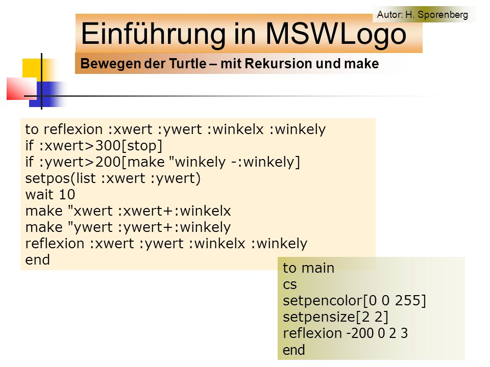 to reflexion :xwert :ywert :winkelx :winkely if :xwert>300[stop] if :ywert>200[make winkely -:winkely] setpos(list :xwert :ywert) wait 10 make xwert :xwert+:winkelx make ywert :ywert+:winkely reflexion :xwert :ywert :winkelx :winkely end to main cs setpencolor[0 0 255] setpensize[2 2] reflexion -200 0 2 3 end Bewegen der Turtle – mit Rekursion und make Einführung in MSWLogo Autor: H.
