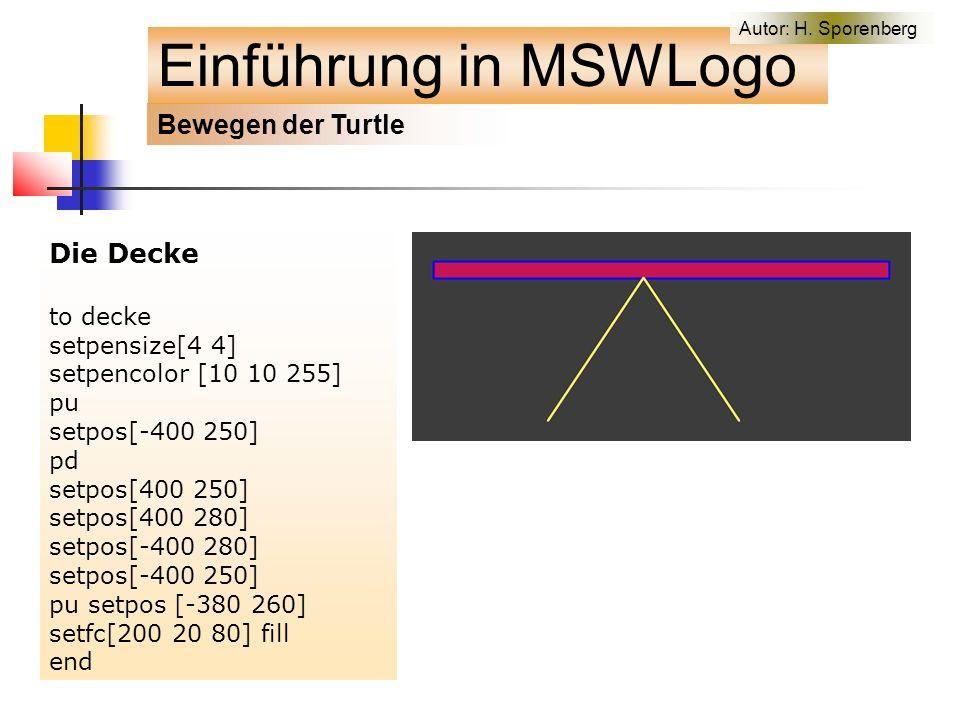 Die Decke to decke setpensize[4 4] setpencolor [10 10 255] pu setpos[-400 250] pd setpos[400 250] setpos[400 280] setpos[-400 280] setpos[-400 250] pu setpos [-380 260] setfc[200 20 80] fill end Bewegen der Turtle Einführung in MSWLogo Autor: H.