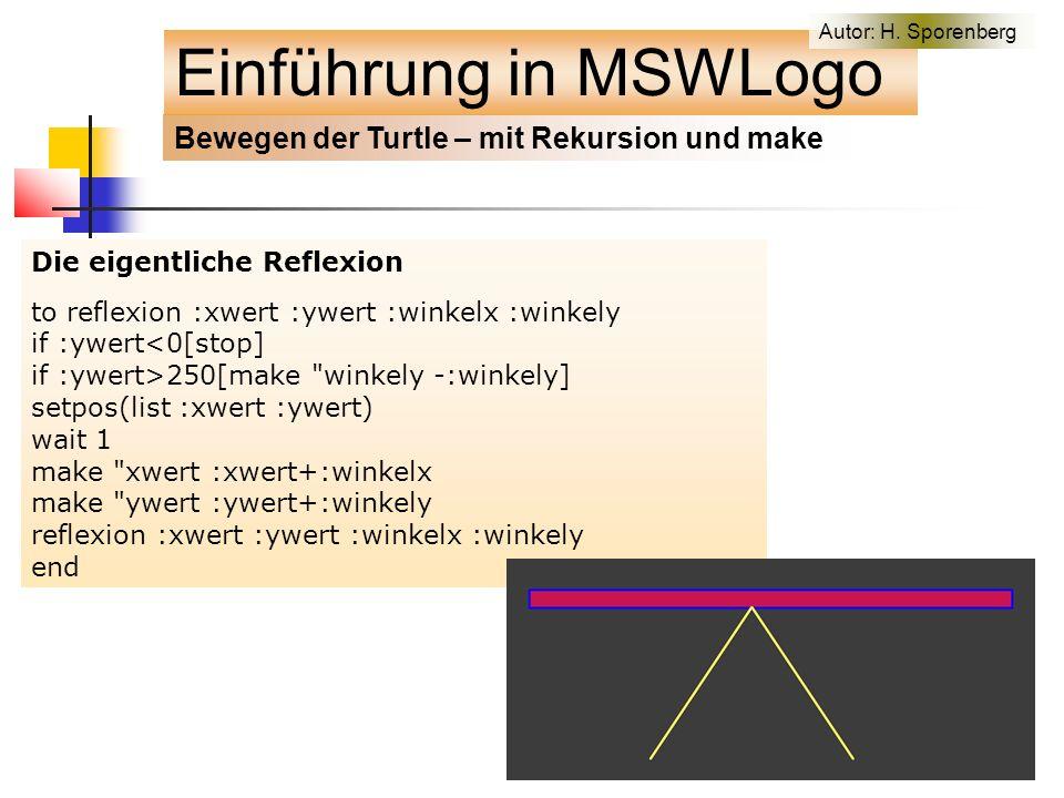 Die eigentliche Reflexion to reflexion :xwert :ywert :winkelx :winkely if :ywert<0[stop] if :ywert>250[make winkely -:winkely] setpos(list :xwert :ywert) wait 1 make xwert :xwert+:winkelx make ywert :ywert+:winkely reflexion :xwert :ywert :winkelx :winkely end Bewegen der Turtle – mit Rekursion und make Einführung in MSWLogo Autor: H.
