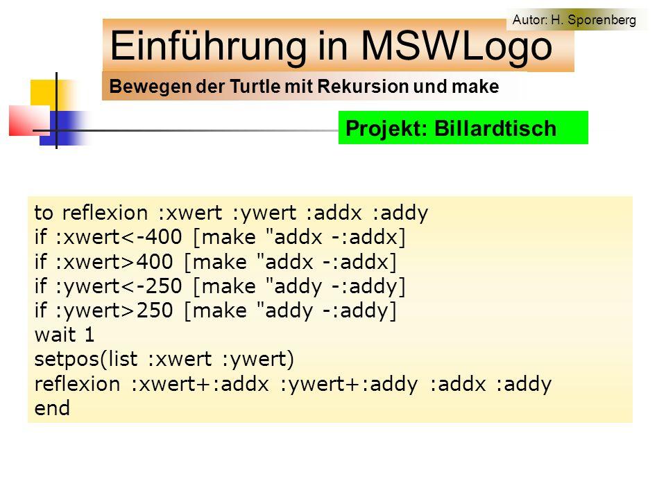 Projekt: Billardtisch to reflexion :xwert :ywert :addx :addy if :xwert<-400 [make addx -:addx] if :xwert>400 [make addx -:addx] if :ywert<-250 [make addy -:addy] if :ywert>250 [make addy -:addy] wait 1 setpos(list :xwert :ywert) reflexion :xwert+:addx :ywert+:addy :addx :addy end Einführung in MSWLogo Bewegen der Turtle mit Rekursion und make Autor: H.