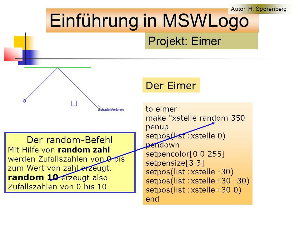 Der Eimer to eimer make xstelle random 350 penup setpos(list :xstelle 0) pendown setpencolor[0 0 255] setpensize[3 3] setpos(list :xstelle -30) setpos(list :xstelle+30 -30) setpos(list :xstelle+30 0) end Der random-Befehl Mit Hilfe von random zahl werden Zufallszahlen von 0 bis zum Wert von zahl erzeugt.
