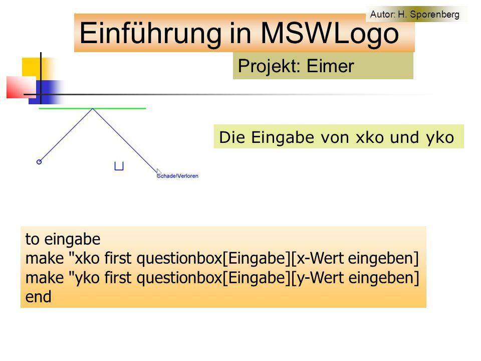 Die Eingabe von xko und yko to eingabe make xko first questionbox[Eingabe][x-Wert eingeben] make yko first questionbox[Eingabe][y-Wert eingeben] end Projekt: Eimer Einführung in MSWLogo Autor: H.