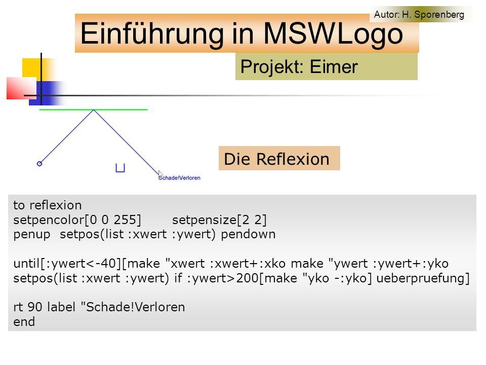 Die Reflexion to reflexion setpencolor[0 0 255] setpensize[2 2] penup setpos(list :xwert :ywert) pendown until[:ywert<-40][make xwert :xwert+:xko make ywert :ywert+:yko setpos(list :xwert :ywert) if :ywert>200[make yko -:yko] ueberpruefung] rt 90 label Schade!Verloren end Projekt: Eimer Einführung in MSWLogo Autor: H.