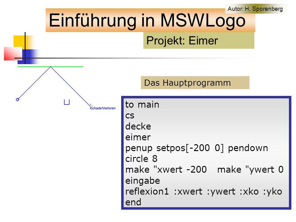 Projekt: Eimer Das Hauptprogramm to main cs decke eimer penup setpos[-200 0] pendown circle 8 make xwert -200 make ywert 0 eingabe reflexion1 :xwert :ywert :xko :yko end Einführung in MSWLogo Autor: H.
