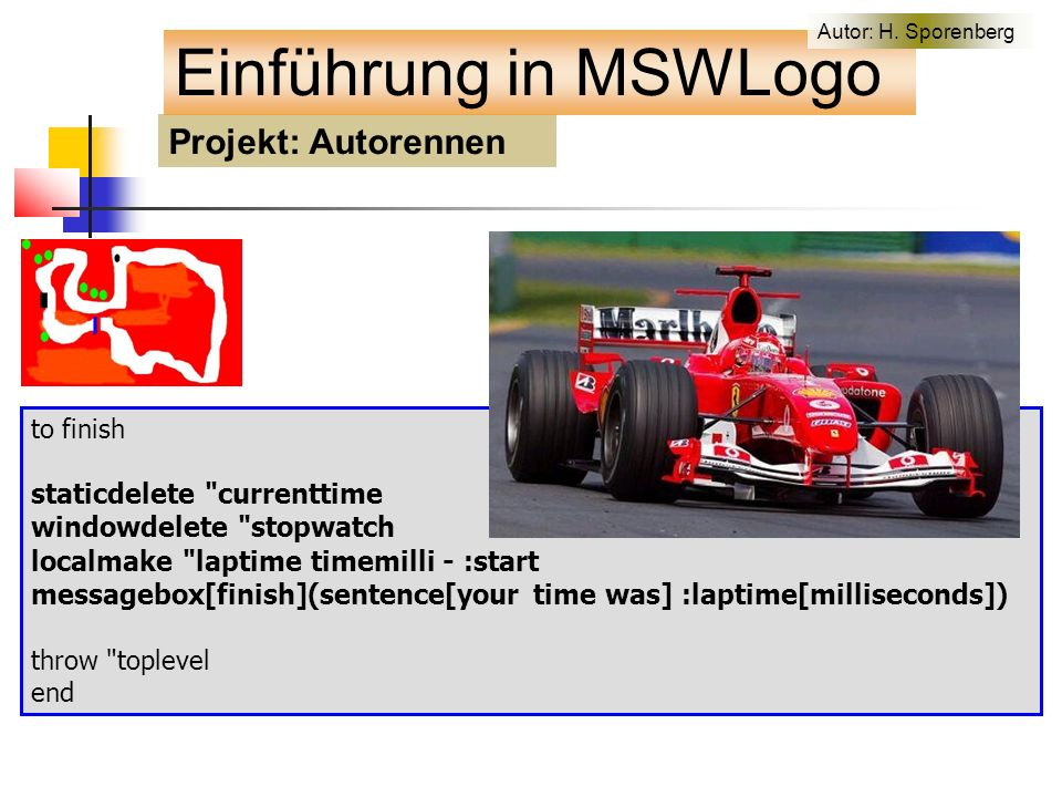 to finish staticdelete currenttime windowdelete stopwatch localmake laptime timemilli - :start messagebox[finish](sentence[your time was] :laptime[milliseconds]) throw toplevel end Projekt: Autorennen Einführung in MSWLogo Autor: H.