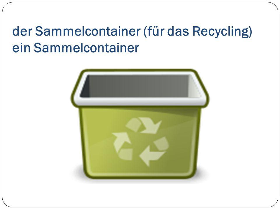 der Sammelcontainer (für das Recycling) ein Sammelcontainer