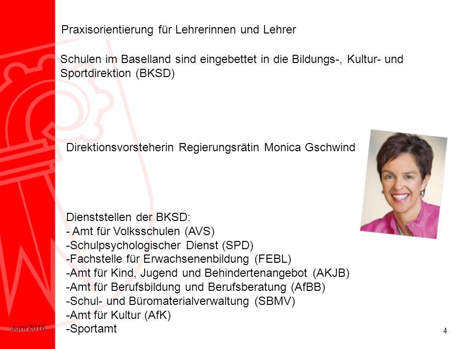 4 Juni 2016 Praxisorientierung für Lehrerinnen und Lehrer Schulen im Baselland sind eingebettet in die Bildungs-, Kultur- und Sportdirektion (BKSD) Direktionsvorsteherin Regierungsrätin Monica Gschwind Dienststellen der BKSD: - Amt für Volksschulen (AVS) -Schulpsychologischer Dienst (SPD) -Fachstelle für Erwachsenenbildung (FEBL) -Amt für Kind, Jugend und Behindertenangebot (AKJB) -Amt für Berufsbildung und Berufsberatung (AfBB) -Schul- und Büromaterialverwaltung (SBMV) -Amt für Kultur (AfK) -Sportamt